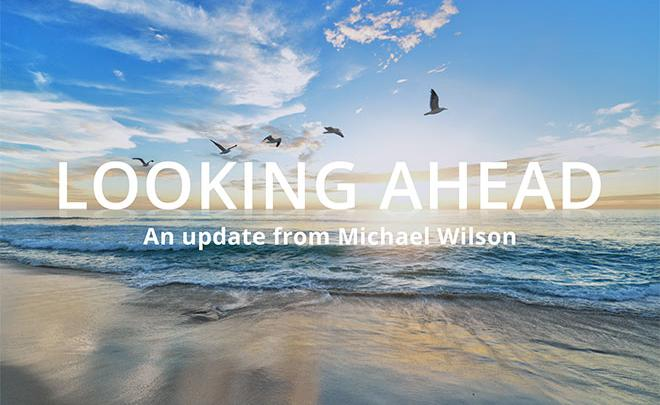 Looking Ahead – An Update From Michael Wilson